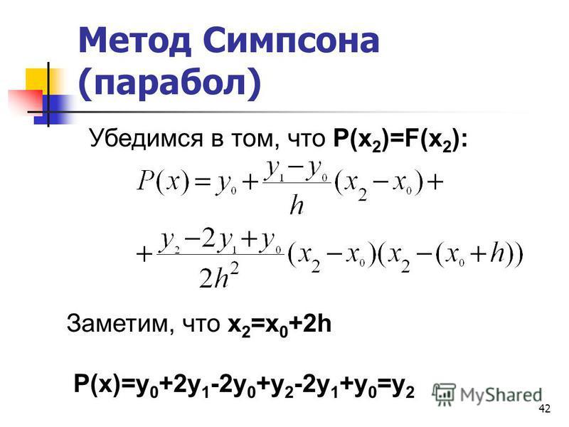42 Метод Симпсона (парабол) Убедимся в том, что P(x 2 )=F(x 2 ): Заметим, что x 2 =x 0 +2h P(x)=y 0 +2y 1 -2y 0 +y 2 -2y 1 +y 0 =y 2