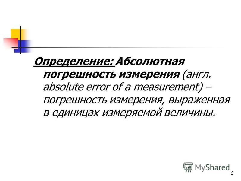 6 Определение: Абсолютная погрешность измерения (англ. absolute error of a measurement) – погрешность измерения, выраженная в единицах измеряемой величины.