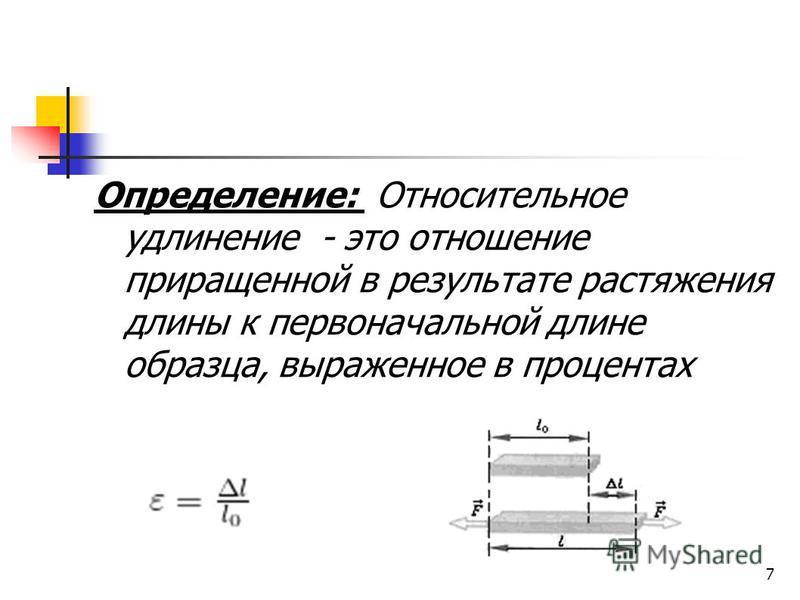 7 Определение: Относительное удлинение - это отношение приращенной в результате растяжения длины к первоначальной длине образца, выраженное в процентах