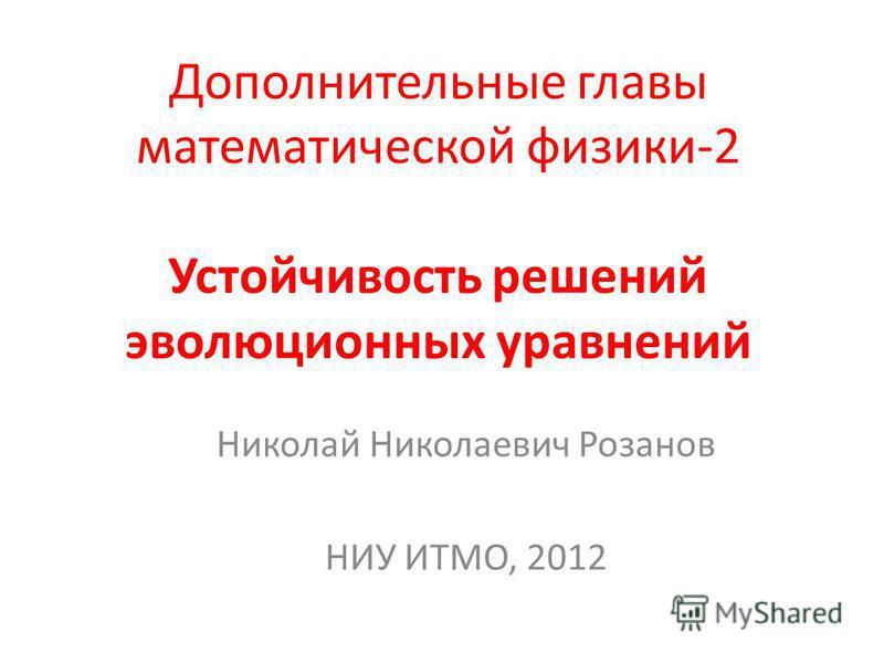 Дополнительные главы математической физики-2 Устойчивость решений эволюционных уравнений Николай Николаевич Розанов НИУ ИТМО, 2012
