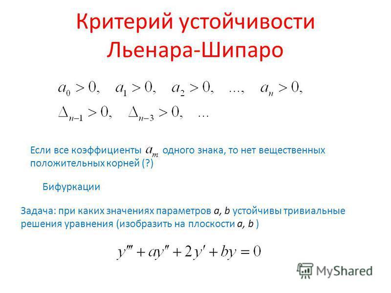 Критерий устойчивости Льенара-Шипаро Бифуркации Если все коэфффициенты одного знака, то нет вещественных положительных корней (?) Задача: при каких значениях параметров a, b устойчивы тривиальные решения уравнения (изобразить на плоскости a, b )