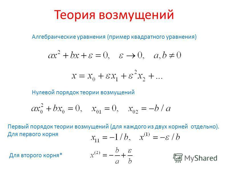 Теория возмущений Алгебраические уравнения (пример квадратного уравнения) Нулевой порядок теории возмущений Первый порядок теории возмущений (для каждого из двух корней отдельно). Для первого корня Для второго корня*