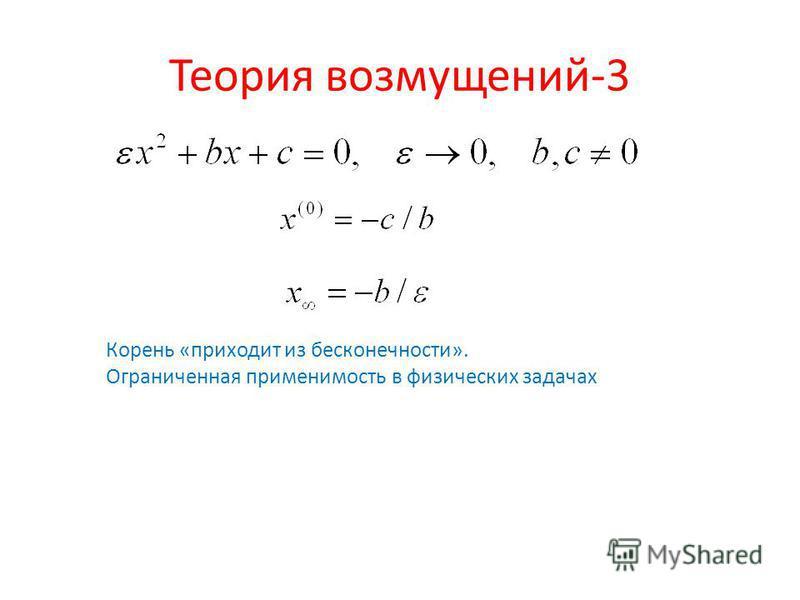Теория возмущений-3 Корень «приходит из бесконечности». Ограниченная применимость в физических задачах
