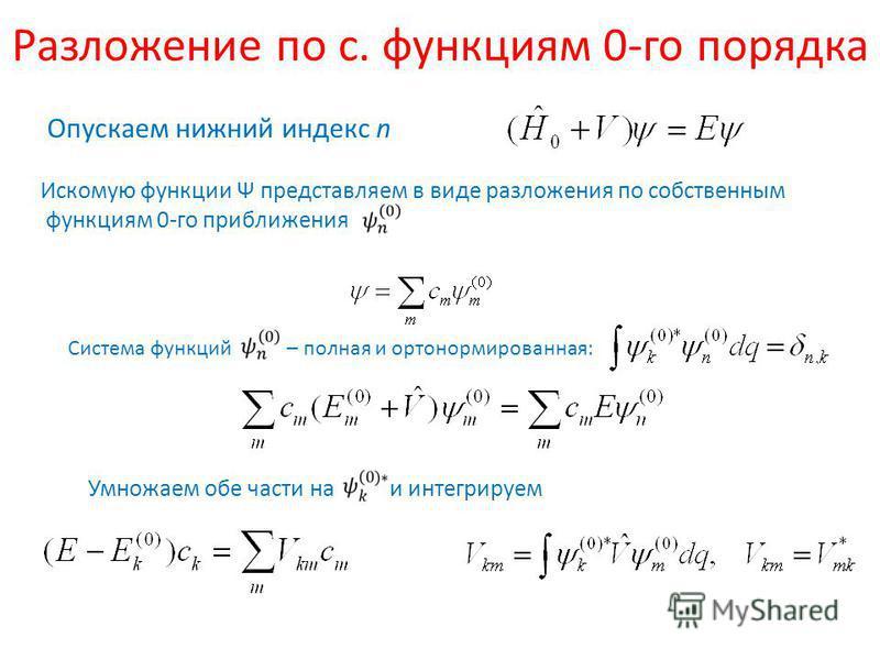 Разложение по с. функциям 0-го порядка Опускаем нижний индекс n Искомую функции Ψ представляем в виде разложения по собственным функциям 0-го приближения Система функций – полная и ортонормированная: Умножаем обе части на и интегрируем