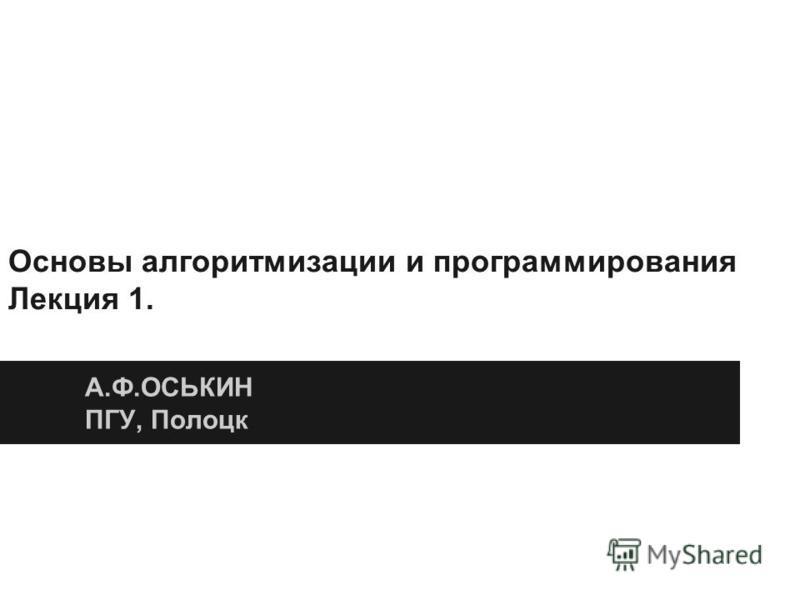 Основы алгоритмизации и программирования Лекция 1. А.Ф.ОСЬКИН ПГУ, Полоцк