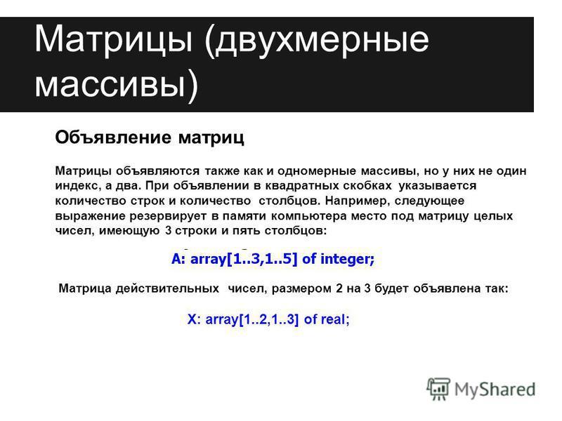 Объявление матриц Матрицы объявляются также как и одномерные массивы, но у них не один индекс, а два. При объявлении в квадратных скобках указывается количество строк и количество столбцов. Например, следующее выражение резервирует в памяти компьютер
