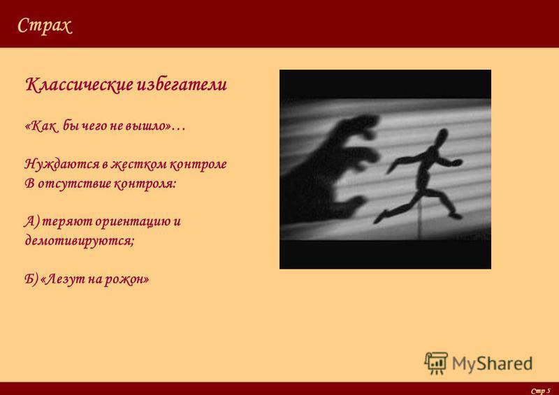 Стр 5 Страх Классические избегатели «Как бы чего не вышло»… Нуждаются в жестком контроле В отсутствие контроля: А) теряют ориентацию и демотивируются; Б) «Лезут на рожон»