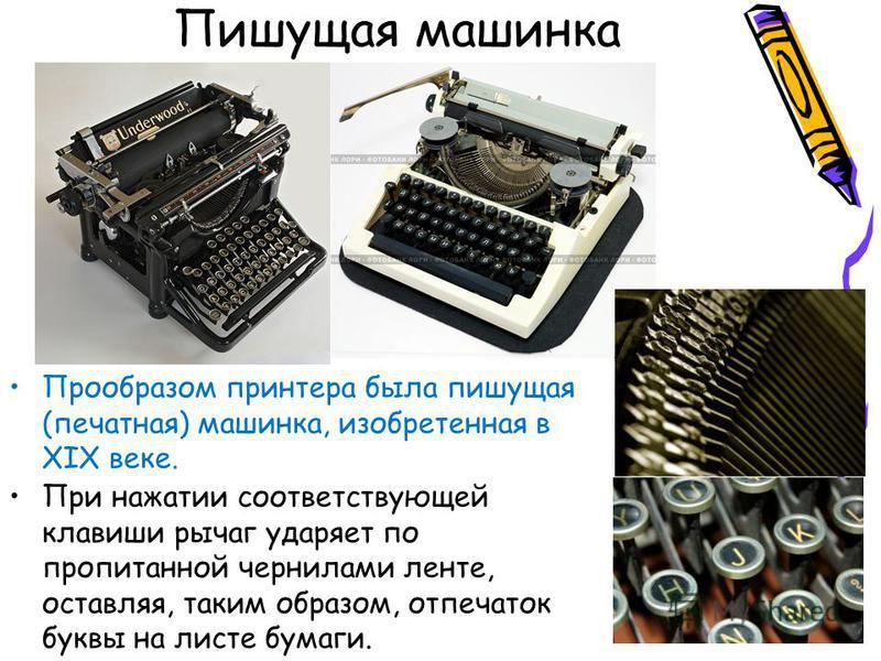 Пишущая машинка Прообразом принтера была пишущая (печатная) машинка, изобретенная в XIX веке. При нажатии соответствующей клавиши рычаг ударяет по пропитанной чернилами ленте, оставляя, таким образом, отпечаток буквы на листе бумаги.