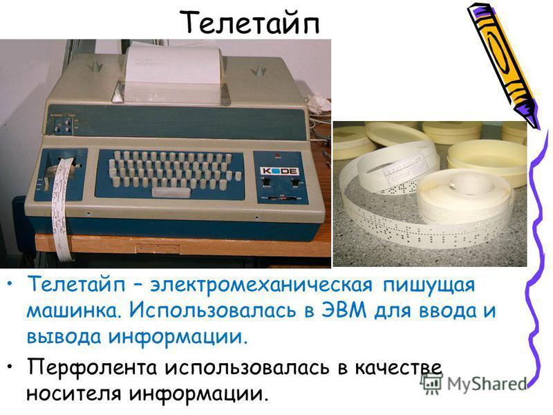 Телетайп Телетайп – электромеханическая пишущая машинка. Использовалась в ЭВМ для ввода и вывода информации. Перфолента использовалась в качестве носителя информации.