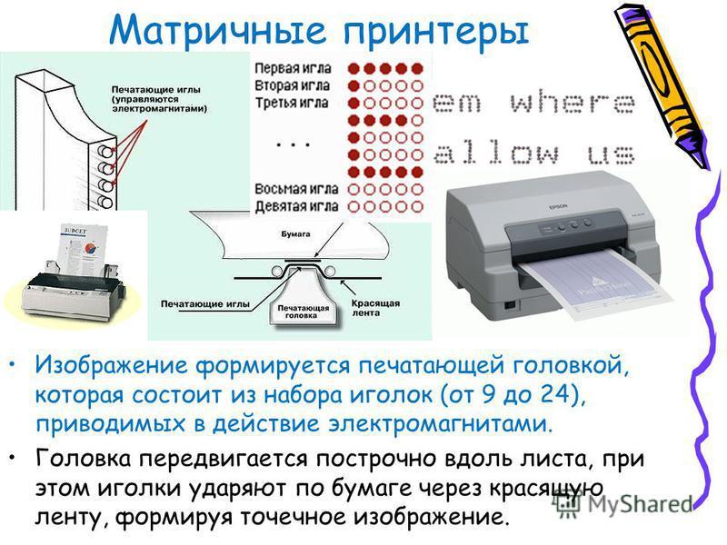 Матричные принтеры Изображение формируется печатающей головкой, которая состоит из набора иголок (от 9 до 24), приводимых в действие электромагнитами. Головка передвигается построчно вдоль листа, при этом иголки ударяют по бумаге через красящую ленту