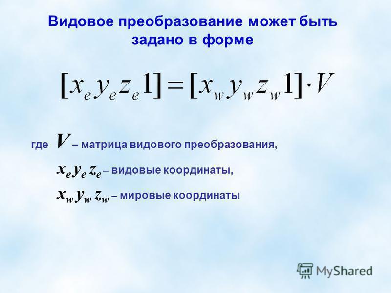 Видовое преобразование может быть задано в форме где V – матрица видового преобразования, х е y е z е – видовые координаты, х w y w z w – мировые координаты