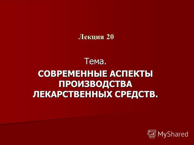 Лекция 20 Тема. СОВРЕМЕННЫЕ АСПЕКТЫ ПРОИЗВОДСТВА ЛЕКАРСТВЕННЫХ СРЕДСТВ.