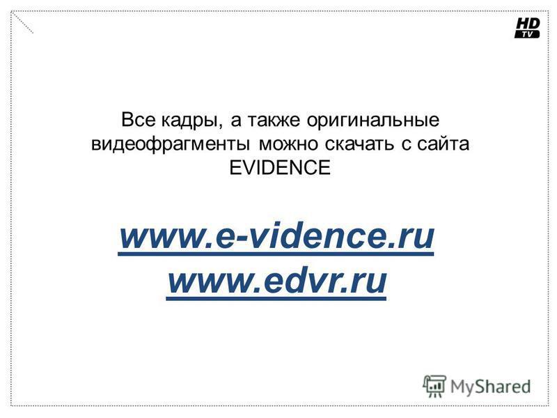 www.e-vidence.ru www.edvr.ru Все кадры, а также оригинальные видеофрагменты можно скачать с сайта EVIDENCE