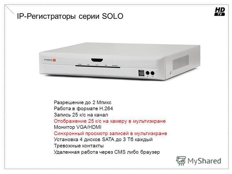IP-Регистраторы серии SOLO Разрешение до 2 Мпикс Работа в формате H.264 Запись 25 к/с на канал Отображение 25 к/с на камеру в мульти экране Монитор VGA/HDMI Синхронный просмотр записей в мульти экране Установка 4 дисков SATA до 3 Тб каждый Тревожные