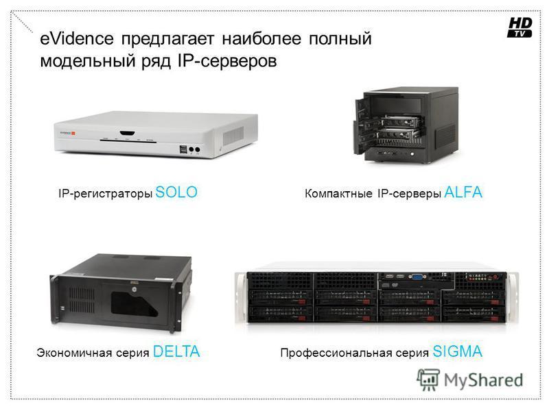 eVidence предлагает наиболее полный модельный ряд IP-серверов Компактные IP-серверы ALFA Экономичная серия DELTA Профессиональная серия SIGMA IP-регистраторы SOLO