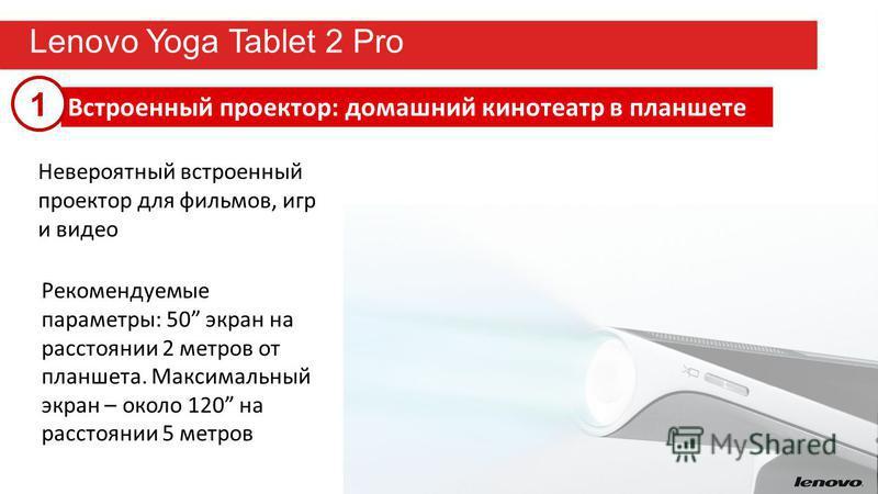 13 Lenovo Yoga Tablet 2 Pro Невероятный встроенный проектор для фильмов, игр и видео Встроенный проектор: домашний кинотеатр в планшете Рекомендуемые параметры: 50 экран на расстоянии 2 метров от планшета. Максимальный экран – около 120 на расстоянии