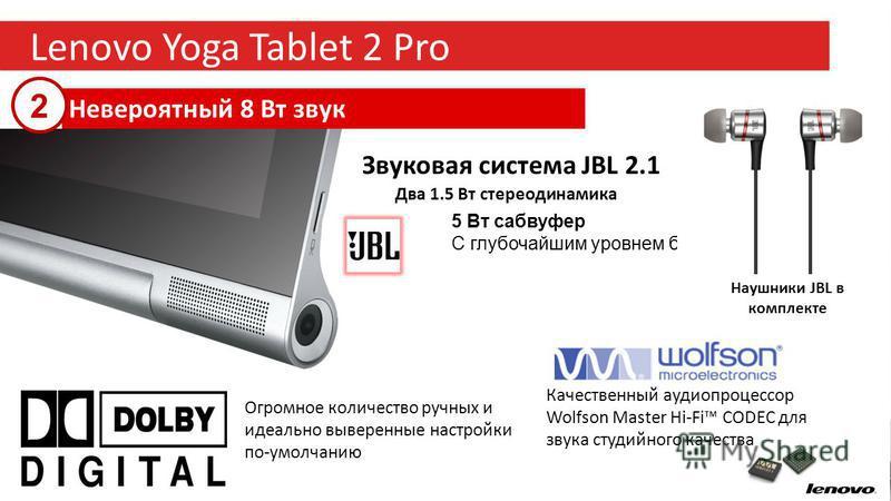14 Lenovo Yoga Tablet 2 Pro Невероятный 8 Вт звук Звуковая система JBL 2.1 Два 1.5 Вт стерео динамика 5 Вт сабвуфер С глубочайшим уровнем баса Качественный аудиопроцессор Wolfson Master Hi-Fi CODEC для звука студийного качества Огромное количество ру