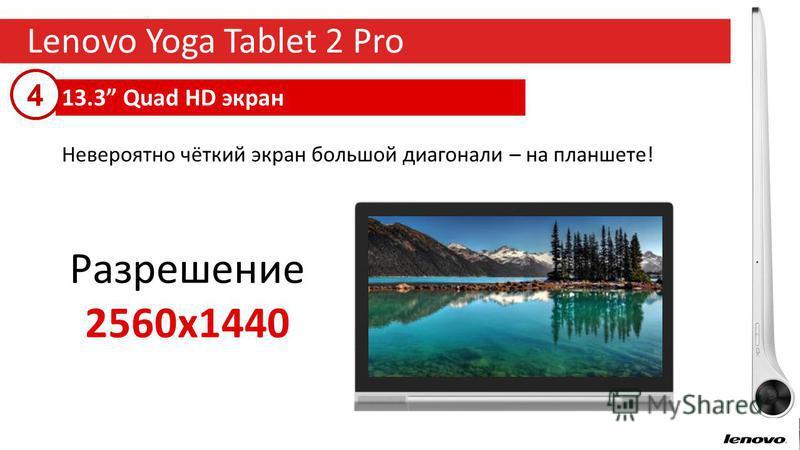 16 Lenovo Yoga Tablet 2 Pro 13.3 Quad HD экран Невероятно чёткий экран большой диагонали – на планшете! Разрешение 2560x1440 4