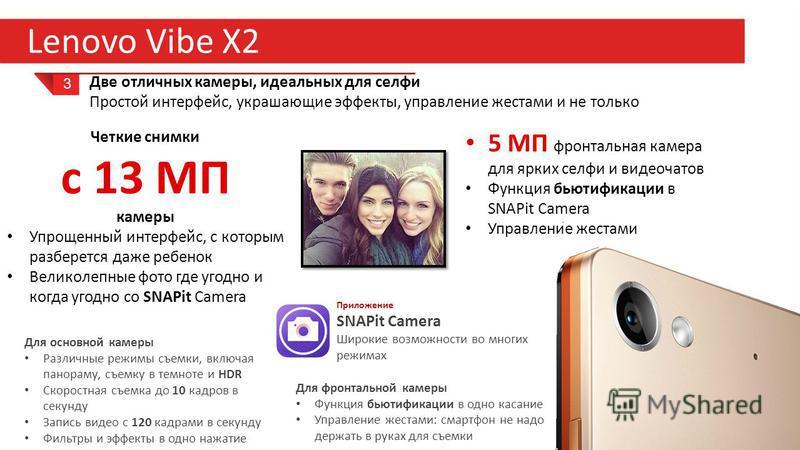 21 Lenovo Vibe X2 3 Две отличных камеры, идеальных для селфи Простой интерфейс, украшающие эффекты, управление жестами и не только Четкие снимки с 13 МП камеры Упрощенный интерфейс, с которым разберется даже ребенок Великолепные фото где угодно и ког
