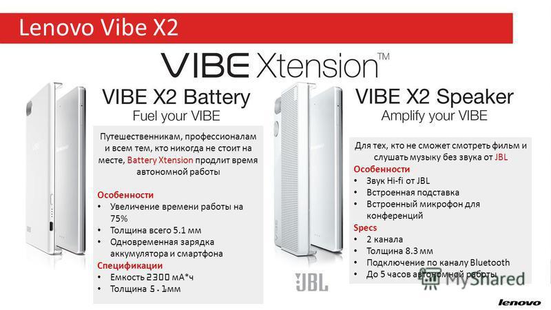 23 Lenovo Vibe X2 Путешественникам, профессионалам и всем тем, кто никогда не стоит на месте, Battery Xtension продлит время автономной работы Особенности Увеличение времени работы на 75% Толщина всего 5.1 мм Одновременная зарядка аккумулятора и смар