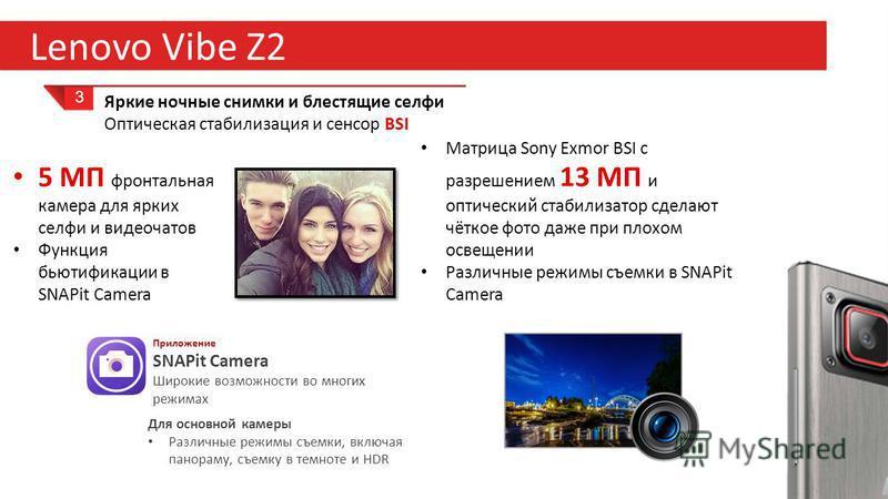 27 Lenovo Vibe Z2 3 Яркие ночные снимки и блестящие селфи Оптическая стабилизация и сенсор BSI Матрица Sony Exmor BSI с разрешением 13 МП и оптический стабилизатор сделают чёткое фото даже при плохом освещении Различные режимы съемки в SNAPit Camera