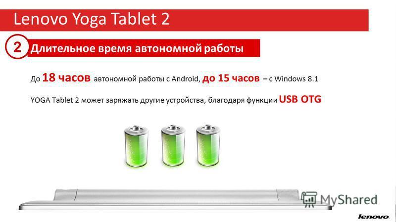 6 Lenovo Yoga Tablet 2 Длительное время автономной работы 2 До 18 часов автономной работы с Android, до 15 часов – с Windows 8.1 YOGA Tablet 2 может заряжать другие устройства, благодаря функции USB OTG