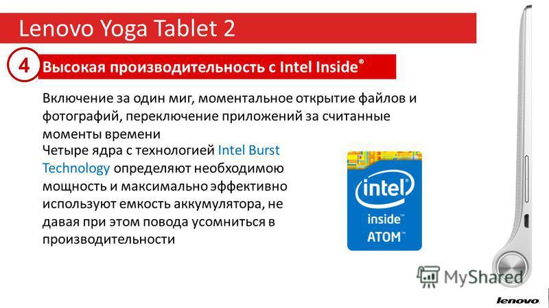 8 Lenovo Yoga Tablet 2 Высокая производительность с Intel Inside ® 4 Включение за один миг, моментальное открытие файлов и фотографий, переключение приложений за считанные моменты времени Четыре ядра с технологией Intel Burst Technology определяют не