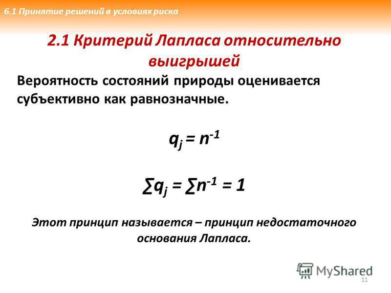 11 2.1 Критерий Лапласа относительно выигрышей Вероятность состояний природы оценивается субъективно как равнозначные. q j = n -1 q j = n -1 = 1 Этот принцип называется – принцип недостаточного основания Лапласа. 6.1 Принятие решений в условиях риска