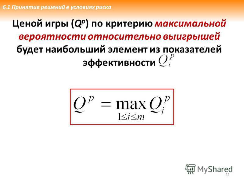 22 6.1 Принятие решений в условиях риска Ценой игры (Q p ) по критерию максимальной вероятности относительно выигрышей будет наибольший элемент из показателей эффективности