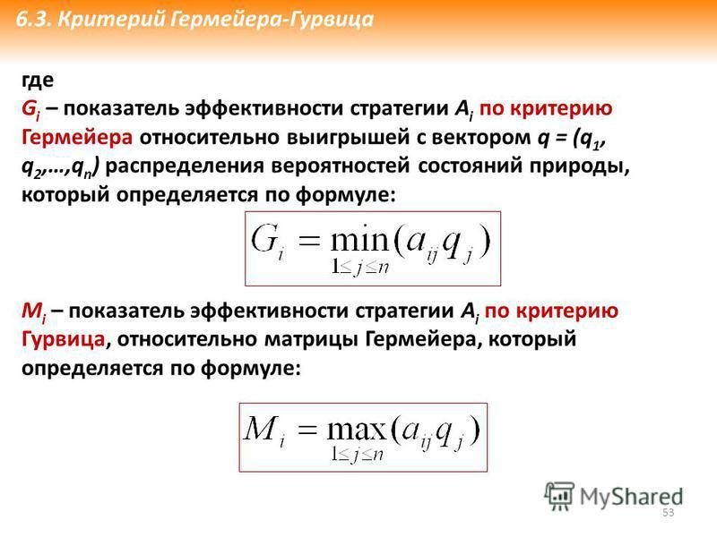 53 где G i – показатель эффективности стратегии А i по критерию Гермейера относительно выигрышей с вектором q = (q 1, q 2,…,q n ) распределения вероятностей состояний природы, который определяется по формуле: M i – показатель эффективности стратегии
