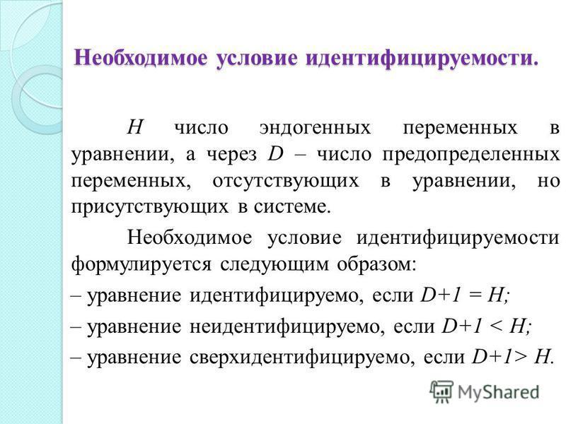 Необходимое условие идентифицируемости. H число эндогенных переменных в уравнении, а через D – число предопределенных переменных, отсутствующих в уравнении, но присутствующих в системе. Необходимое условие идентифицируемости формулируется следующим о