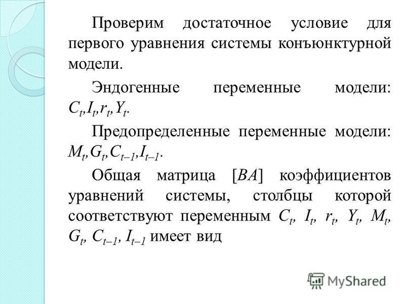 Проверим достаточное условие для первого уравнения системы конъюнктурной модели. Эндогенные переменные модели: С t,I t,r t,Y t. Предопределенные переменные модели: М t,G t,C t–1,I t–1. Общая матрица [BA] коэффициентов уравнений системы, столбцы котор