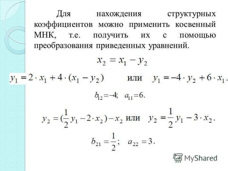 Для нахождения структурных коэффициентов можно применить косвенный МНК, т.е. получить их с помощью преобразования приведенных уравнений.