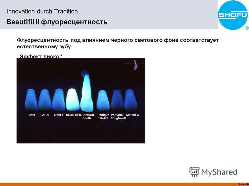 Seite 16 Innovation durch Tradition Beautifil II флуоресцентность Флуоресцентность под влиянием черного светового фона соответствует естественному зубу. Эффект диско