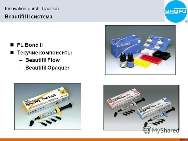 Seite 25 Innovation durch Tradition Beautifil II система FL Bond II Текучие компоненты –Beautifil Flow –Beautifil Opaquer