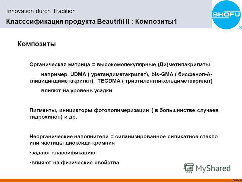 Seite 4 Innovation durch Tradition Класссификация продукта Beautifil II : Композиты 1 Композиты Органическая матрица = высокомолекулярные (Ди)метилакрилаты например. UDMA ( уретандиметакрилат), bis-GMA ( бисфенол-А- глицидиндиметакрилат), TEGDMA ( тр
