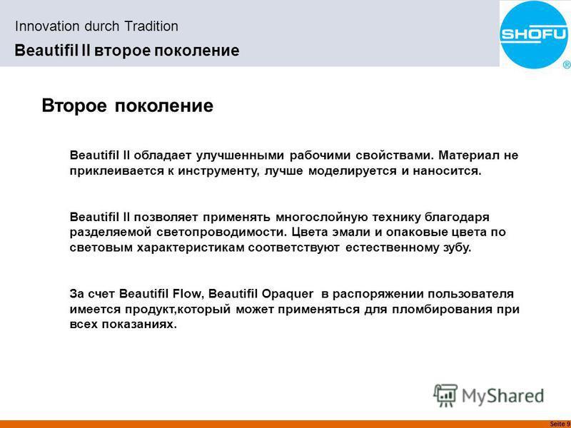 Seite 9 Innovation durch Tradition Beautifil II второе поколение Второе поколение Beautifil II обладает улучшенными рабочими свойствами. Материал не приклеивается к инструменту, лучше моделируется и наносится. Beautifil II позволяет применять многосл