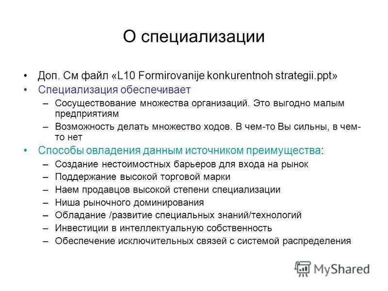 О специализации Доп. См файл «L10 Formirovanije konkurentnoh strategii.ppt» Специализация обеспечивает –Сосуществование множества организаций. Это выгодно малым предприятиям –Возможность делать множество ходов. В чем-то Вы сильны, в чем- то нет Спосо