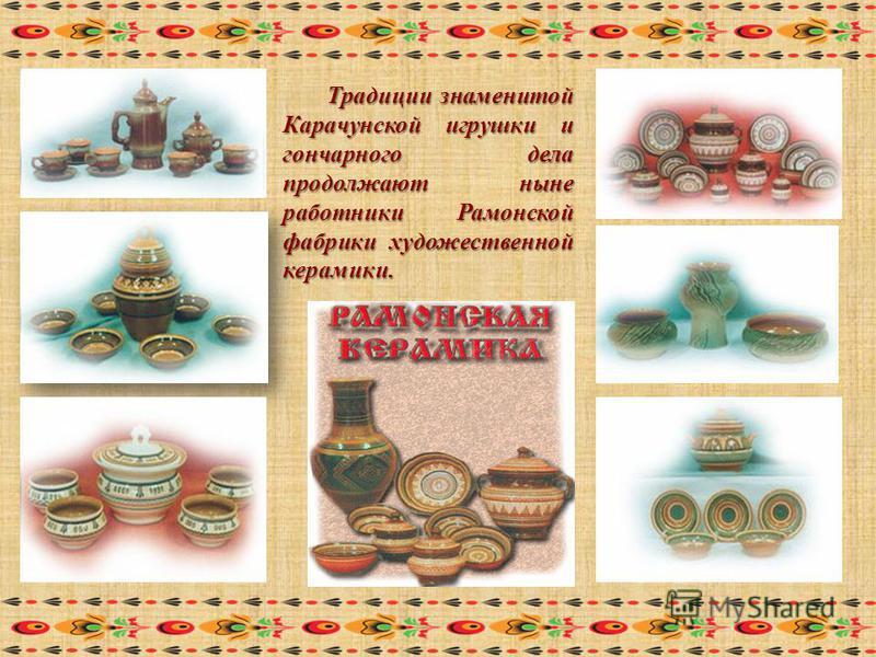Традиции знаменитой Карачунской игрушки и гончарного дела продолжают ныне работники Рамонской фабрики художественной керамики.