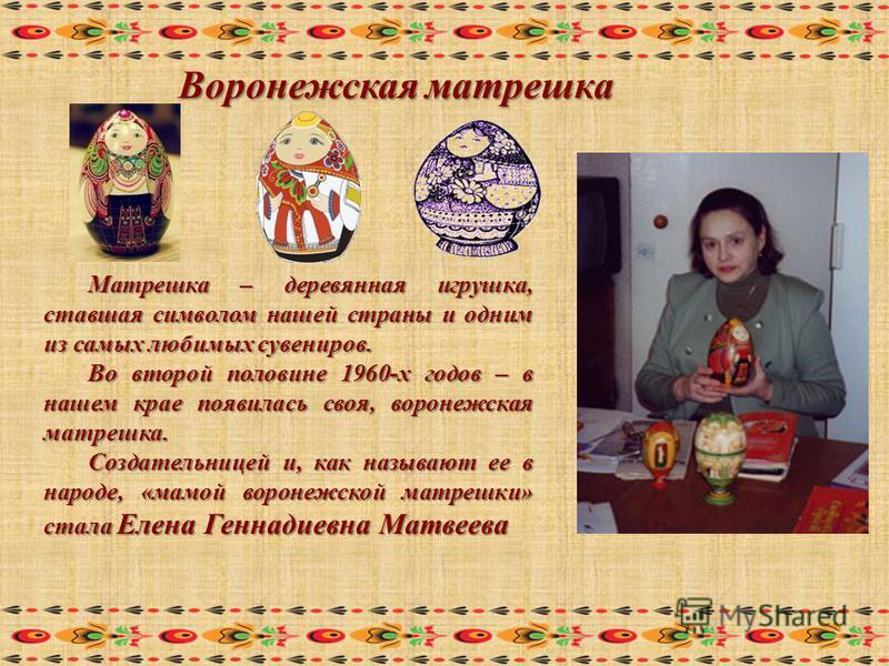Воронежская матрешка Матрешка – деревянная игрушка, ставшая символом нашей страны и одним из самых любимых сувениров. Во второй половине 1960-х годов – в нашем крае появилась своя, воронежская матрешка. Создательницей и, как называют ее в народе, «ма