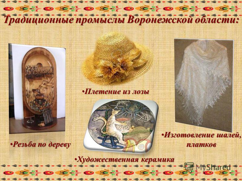 Традиционные промыслы Воронежской области: Резьба по дереву Плетение из лозы Изготовление шалей, платков Художественная керамика