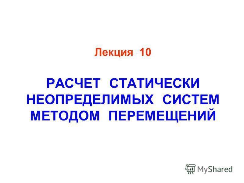 Лекция 10 РАСЧЕТ СТАТИЧЕСКИ НЕОПРЕДЕЛИМЫХ СИСТЕМ МЕТОДОМ ПЕРЕМЕЩЕНИЙ