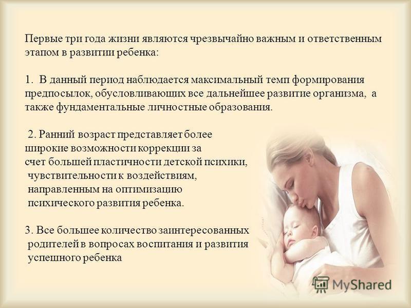 Первые три года жизни являются чрезвычайно важным и ответственным этапом в развитии ребенка: 1. В данный период наблюдается максимальный темп формирования предпосылок, обусловливающих все дальнейшее развитие организма, а также фундаментальные личност