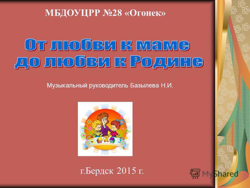 МБДОУЦРР 28 «Огонек» г.Бердск 2015 г. Музыкальный руководитель Базылева Н.И.