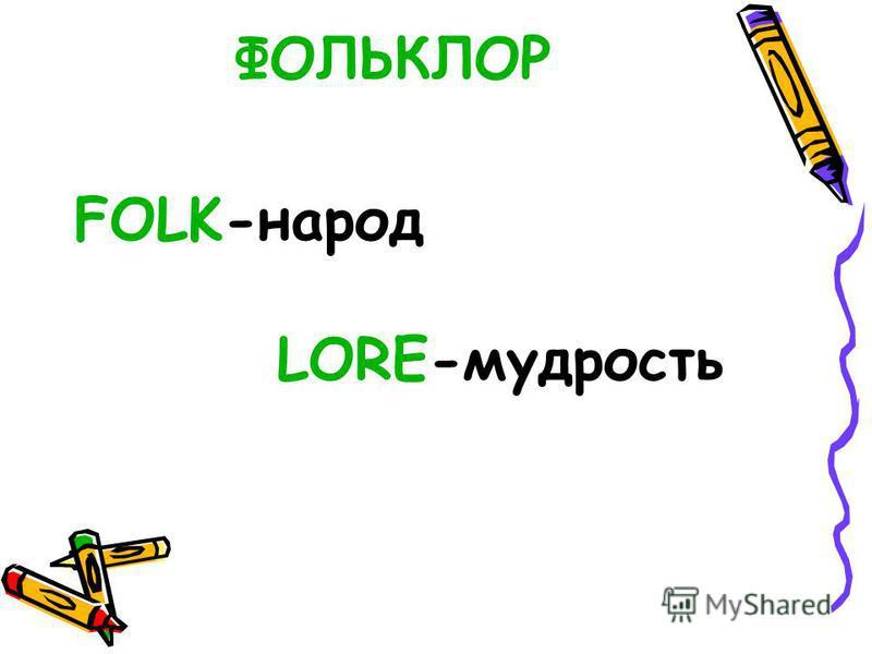ФОЛЬКЛОР FOLK-народ LORE-мудрость