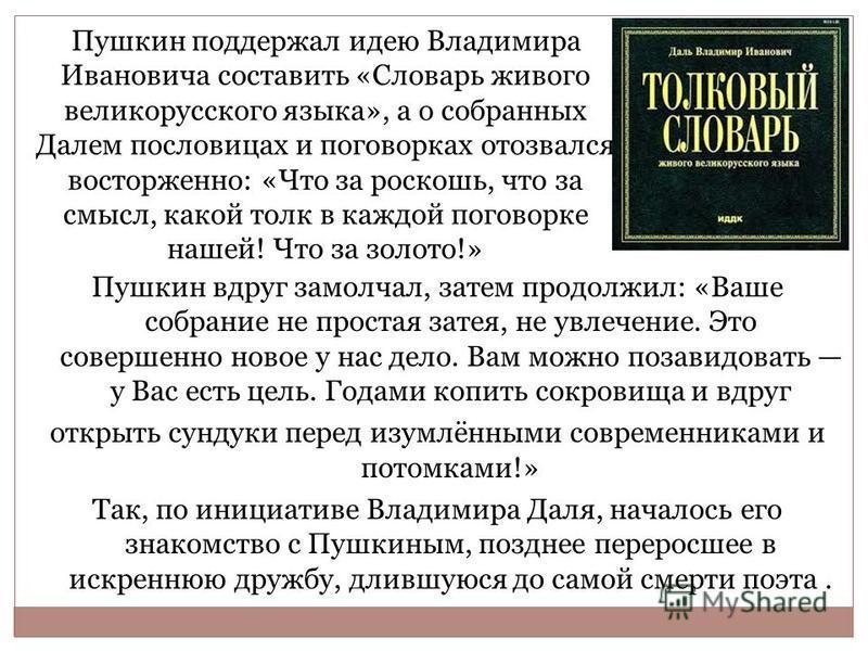 Пушкин поддержал идею Владимира Ивановича составить «Словарь живого великорусского языка», а о собранных Далем пословицах и поговорках отозвался восторженно: «Что за роскошь, что за смысл, какой толк в каждой поговорке нашей! Что за золото!» Пушкин в