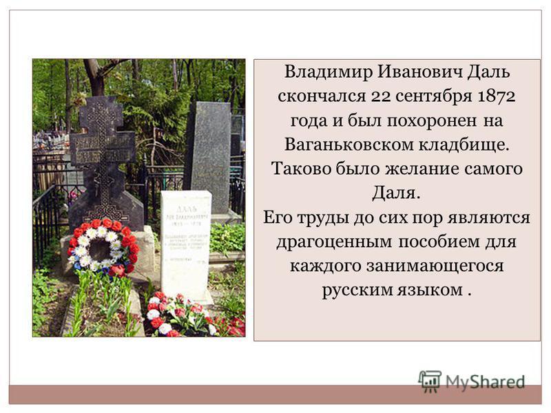 Владимир Иванович Даль скончался 22 сентября 1872 года и был похоронен на Ваганьковском кладбище. Таково было желание самого Даля. Его труды до сих пор являются драгоценным пособием для каждого занимающегося русским языком.