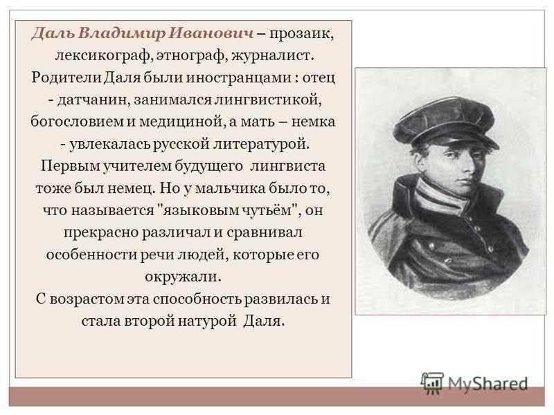 Даль Владимир Иванович – прозаик, лексикограф, этнограф, журналист. Родители Даля были иностранцами : отец - датчанин, занимался лингвистикой, богословием и медициной, а мать – немка - увлекалась русской литературой. Первым учителем будущего лингвист