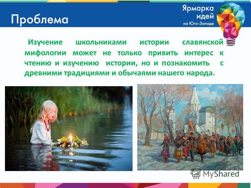 Изучение школьниками истории славянской мифологии может не только привить интерес к чтению и изучению истории, но и познакомить с древними традициями и обычаями нашего народа.