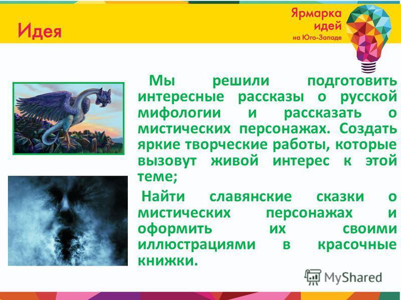 Мы решили подготовить интересные рассказы о русской мифологии и рассказать о мистических персонажах. Создать яркие творческие работы, которые вызовут живой интерес к этой теме; Найти славянские сказки о мистических персонажах и оформить их своими илл